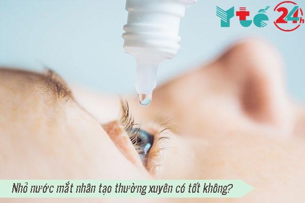 Nhỏ nước mắt nhân tạo thường xuyên có tốt không?