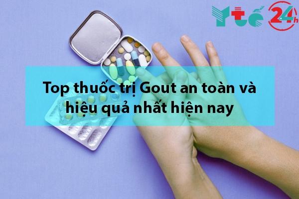 Top thuốc trị Gout an toàn và hiệu quả nhất