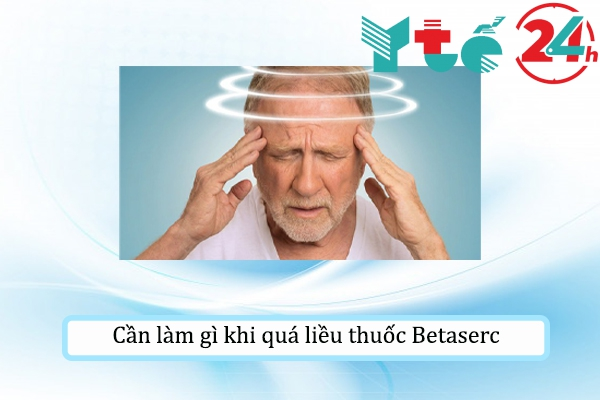 Cần làm gì khi quá liều thuốc Betaserc