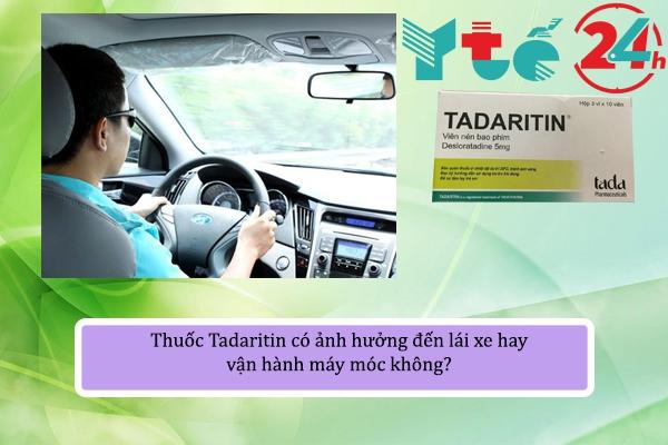 Thuốc Tadaritin có ảnh hưởng đến lái xe hay vận hành máy móc không?