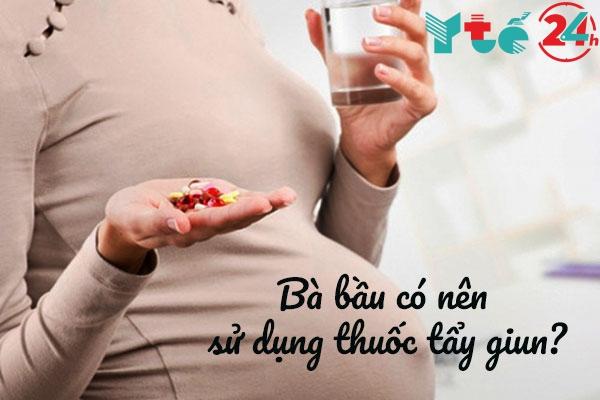 Bà bầu có nên uống thuốc tẩy giun hay không?