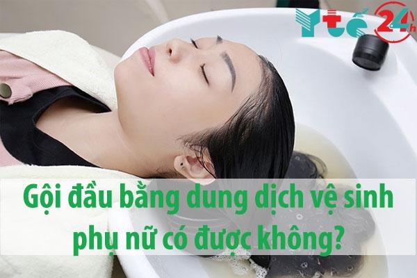 Gội đầu bằng dung dịch vệ sinh phụ nữ