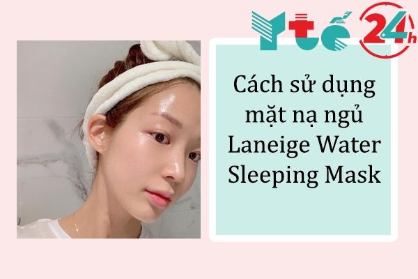 Cách sử dụng mặt nạ ngủ Laneige Water Sleeping Mask