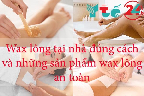 Wax lông tại nhà đúng cách và những sản phẩm wax lông an toàn