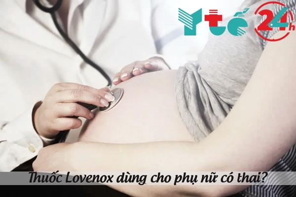 Thuốc Lovenox có dùng được cho phụ nữ có thai không?